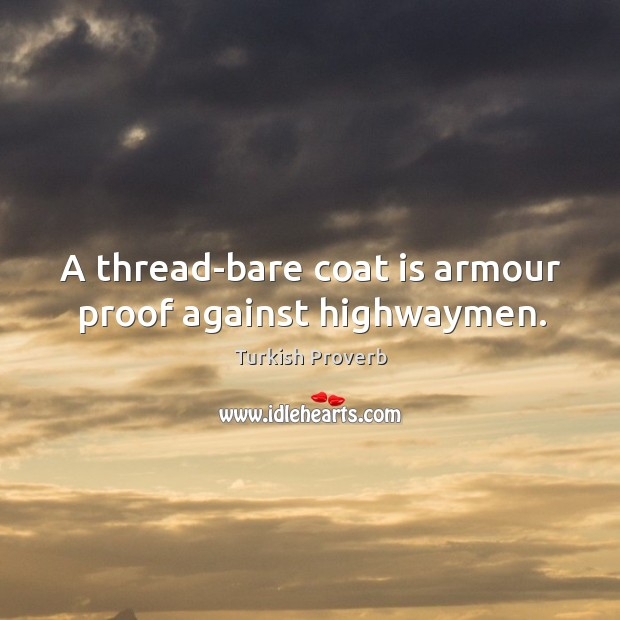 A thread-bare coat is armour proof against highwaymen. Turkish Proverbs Image