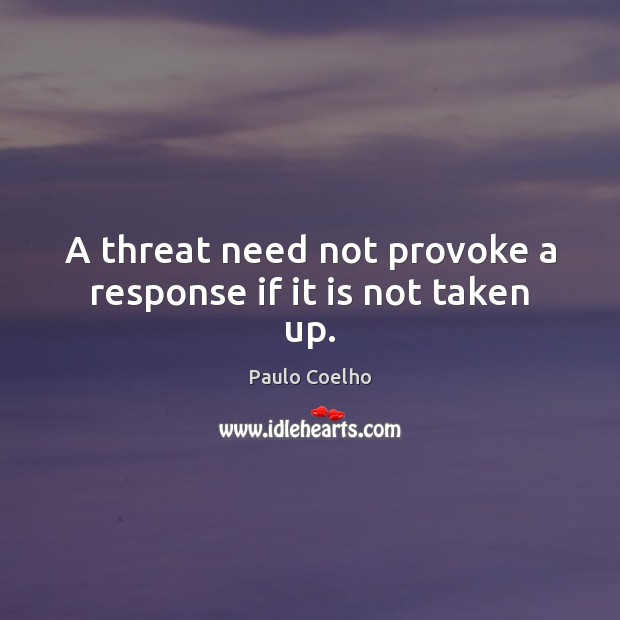 A threat need not provoke a response if it is not taken up. Image