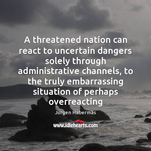 A threatened nation can react to uncertain dangers solely through administrative channels, Jurgen Habermas Picture Quote