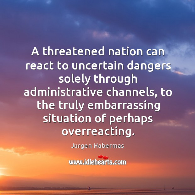 A threatened nation can react to uncertain dangers solely through administrative channels Jurgen Habermas Picture Quote