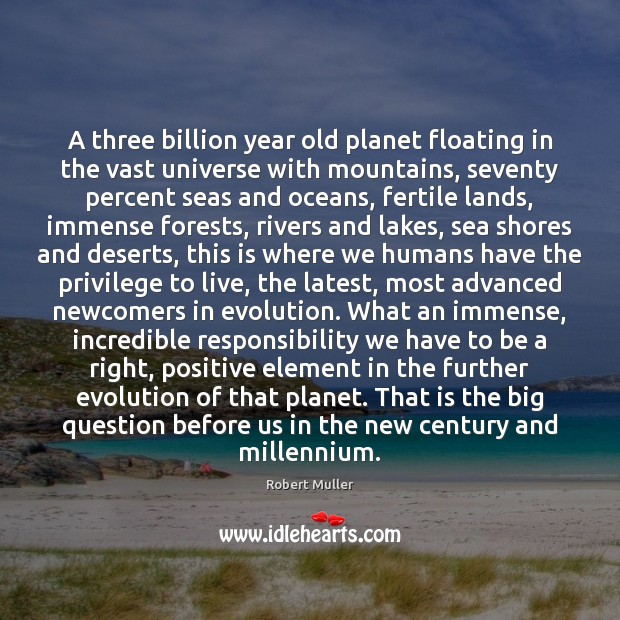 A three billion year old planet floating in the vast universe with Robert Muller Picture Quote