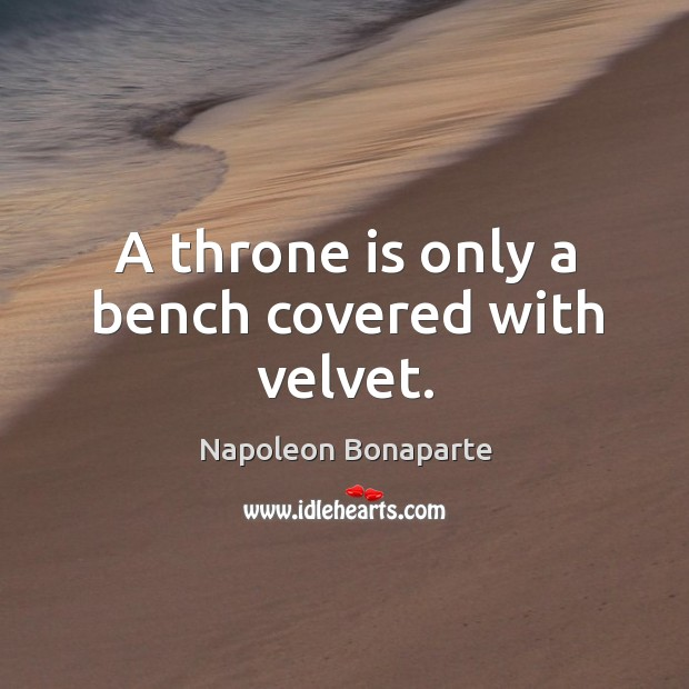 A throne is only a bench covered with velvet. Image