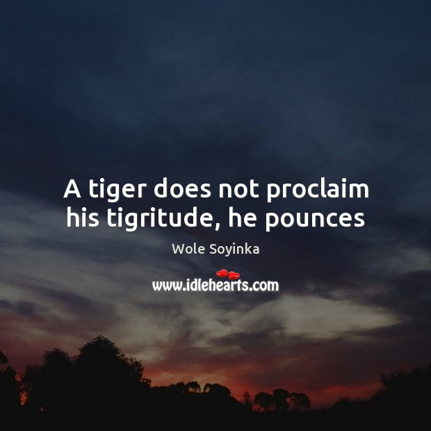 A tiger does not proclaim his tigritude, he pounces Wole Soyinka Picture Quote