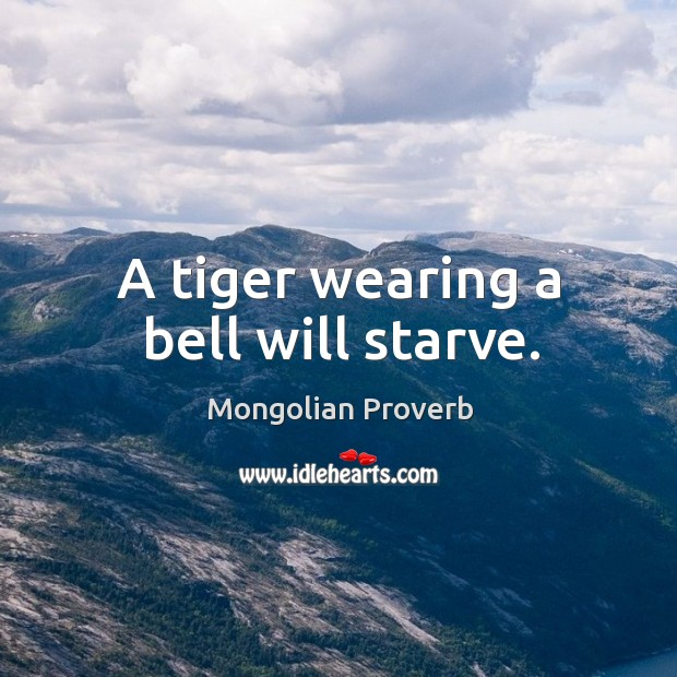 A tiger wearing a bell will starve. Mongolian Proverbs Image