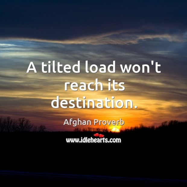 A tilted load won't reach its destination. Afghan Proverbs Image