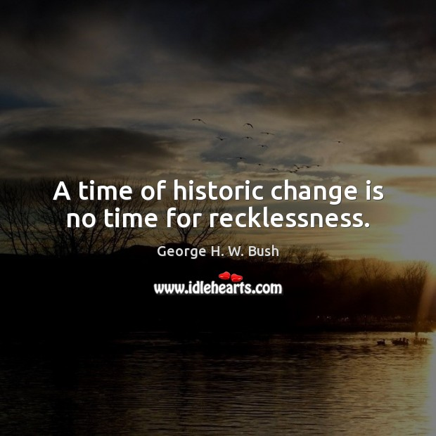 A time of historic change is no time for recklessness. Change Quotes Image