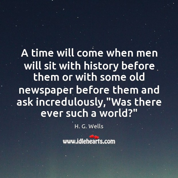 A time will come when men will sit with history before them Image