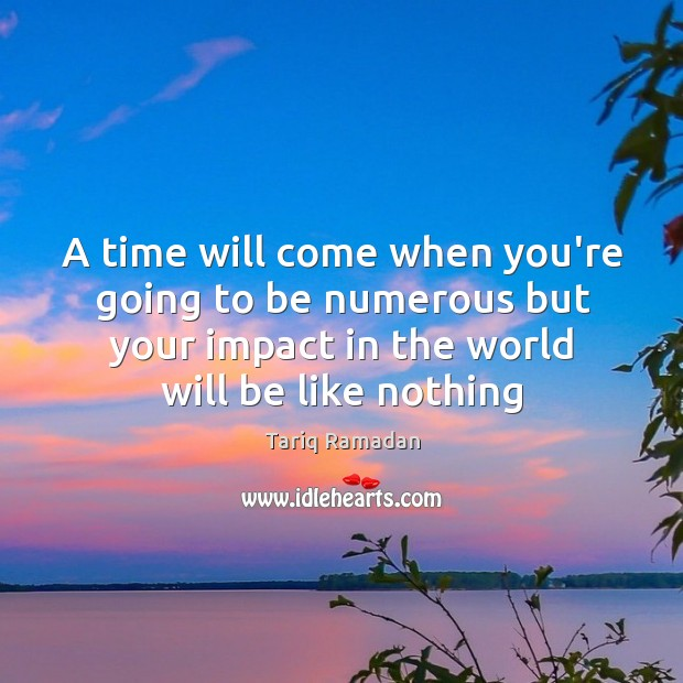 A time will come when you're going to be numerous but your Image