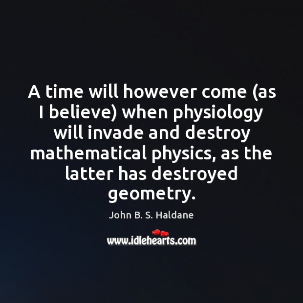 A time will however come (as I believe) when physiology will invade John B. S. Haldane Picture Quote