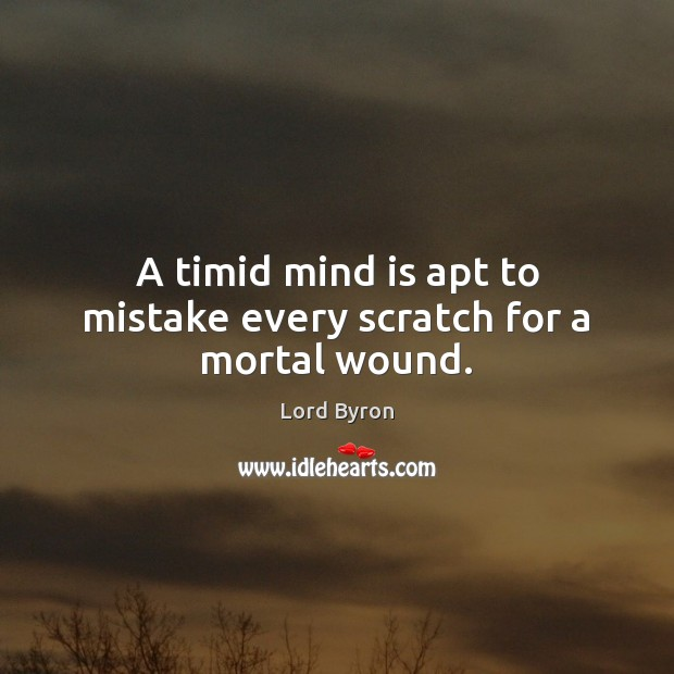 A timid mind is apt to mistake every scratch for a mortal wound. Lord Byron Picture Quote
