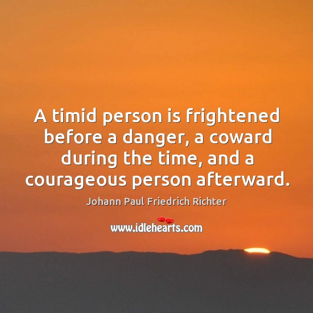 A timid person is frightened before a danger, a coward during the time, and a courageous person afterward. Johann Paul Friedrich Richter Picture Quote