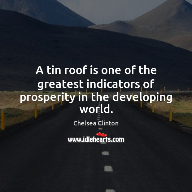 A tin roof is one of the greatest indicators of prosperity in the developing world. Chelsea Clinton Picture Quote