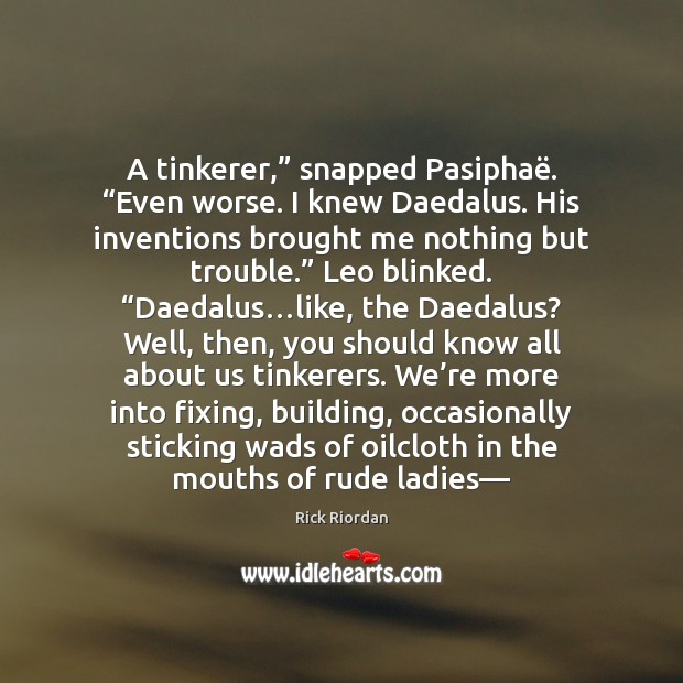 """Image, A tinkerer,"""" snapped Pasiphaë. """"Even worse. I knew Daedalus. His inventions brought"""