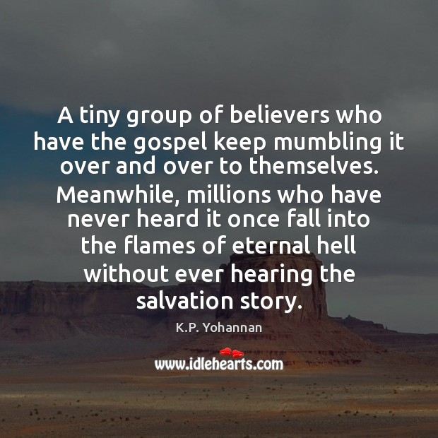 A tiny group of believers who have the gospel keep mumbling it K.P. Yohannan Picture Quote