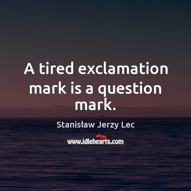 A tired exclamation mark is a question mark. Stanisław Jerzy Lec Picture Quote