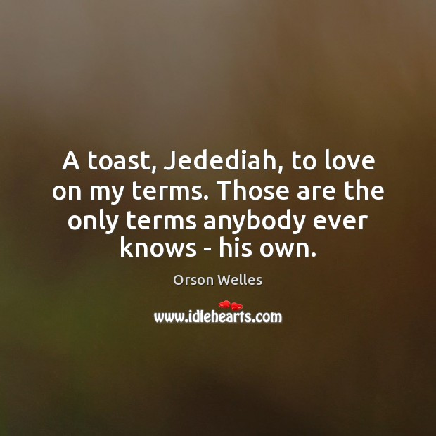 A toast, Jedediah, to love on my terms. Those are the only Orson Welles Picture Quote