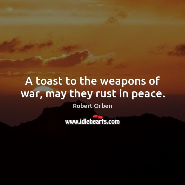 A toast to the weapons of war, may they rust in peace. Robert Orben Picture Quote