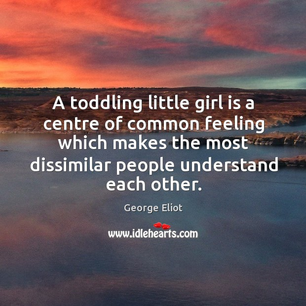 A toddling little girl is a centre of common feeling which makes the most dissimilar people understand each other. Image