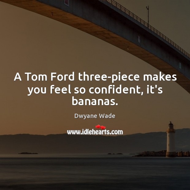 A Tom Ford three-piece makes you feel so confident, it's bananas. Dwyane Wade Picture Quote