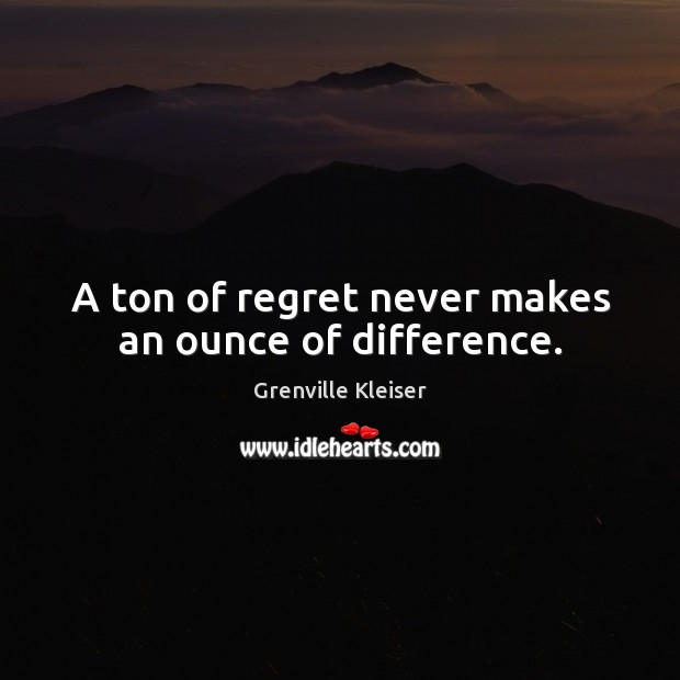 A ton of regret never makes an ounce of difference. Grenville Kleiser Picture Quote