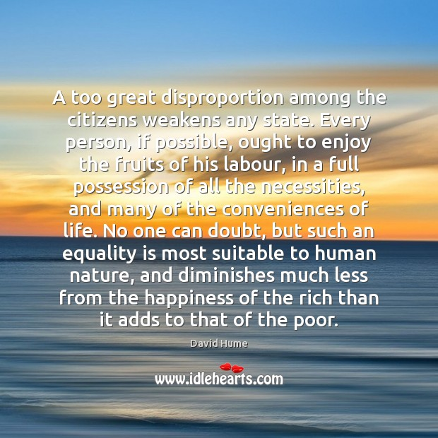 A too great disproportion among the citizens weakens any state. Every person, David Hume Picture Quote