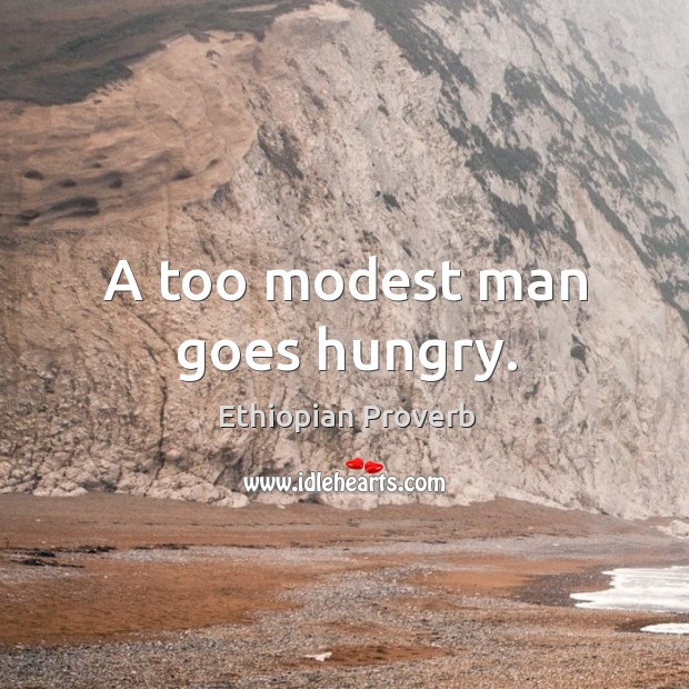 A too modest man goes hungry. Ethiopian Proverbs Image