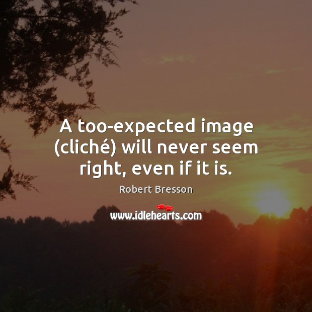 A too-expected image (cliché) will never seem right, even if it is. Robert Bresson Picture Quote