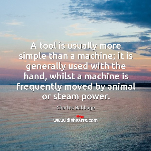 A tool is usually more simple than a machine; it is generally used with the hand Image