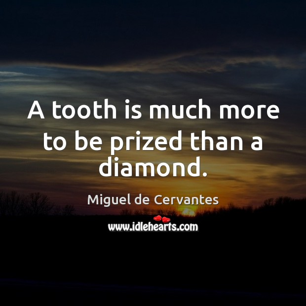 A tooth is much more to be prized than a diamond. Miguel de Cervantes Picture Quote