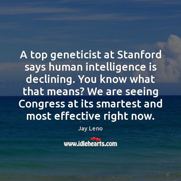 Image, A top geneticist at Stanford says human intelligence is declining. You know