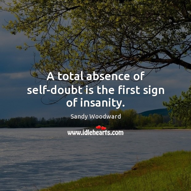 A total absence of self-doubt is the first sign of insanity. Image