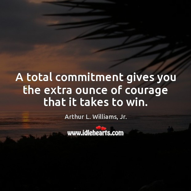 A total commitment gives you the extra ounce of courage that it takes to win. Image