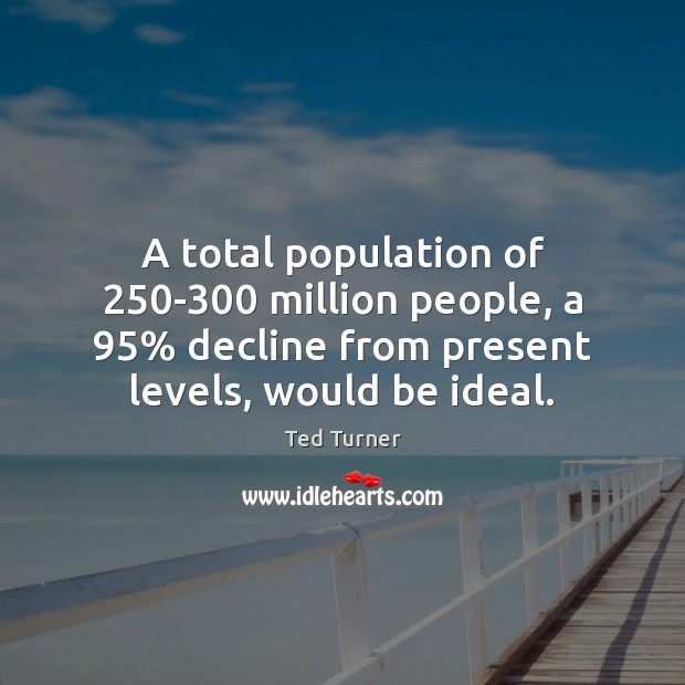 A total population of 250-300 million people, a 95% decline from present levels, Ted Turner Picture Quote
