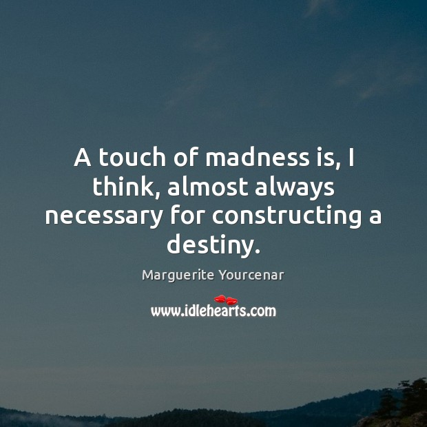 A touch of madness is, I think, almost always necessary for constructing a destiny. Marguerite Yourcenar Picture Quote