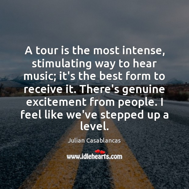 A tour is the most intense, stimulating way to hear music; it's Julian Casablancas Picture Quote