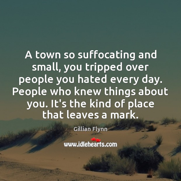 A town so suffocating and small, you tripped over people you hated Gillian Flynn Picture Quote