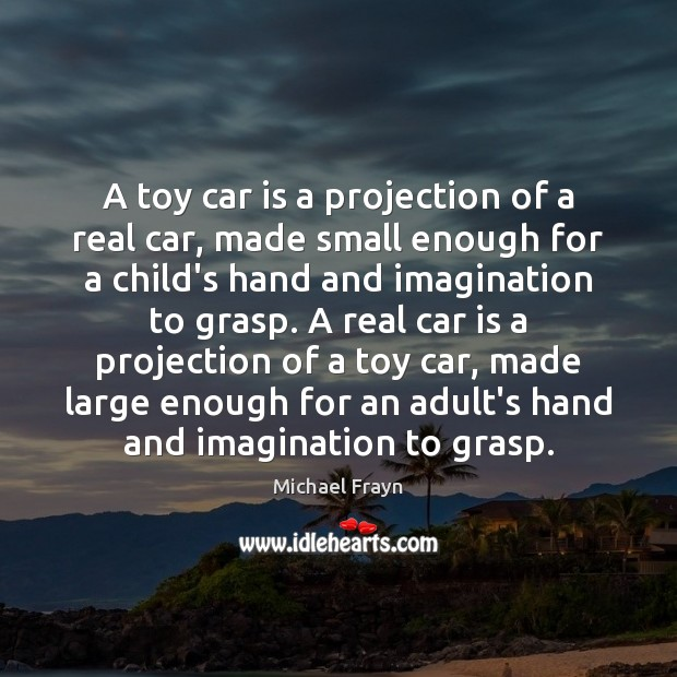A toy car is a projection of a real car, made small Car Quotes Image