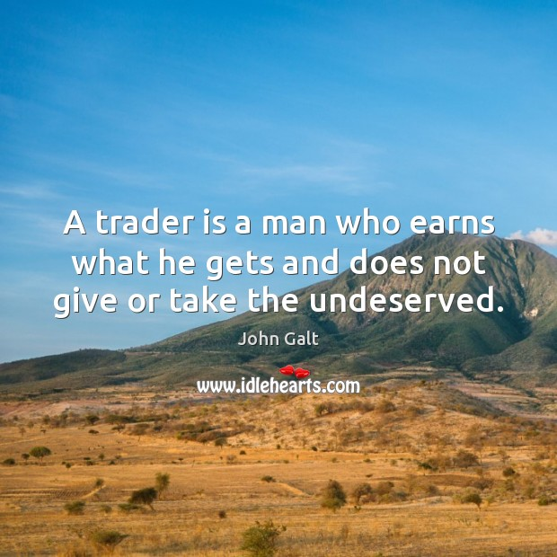 Image, A trader is a man who earns what he gets and does not give or take the undeserved.