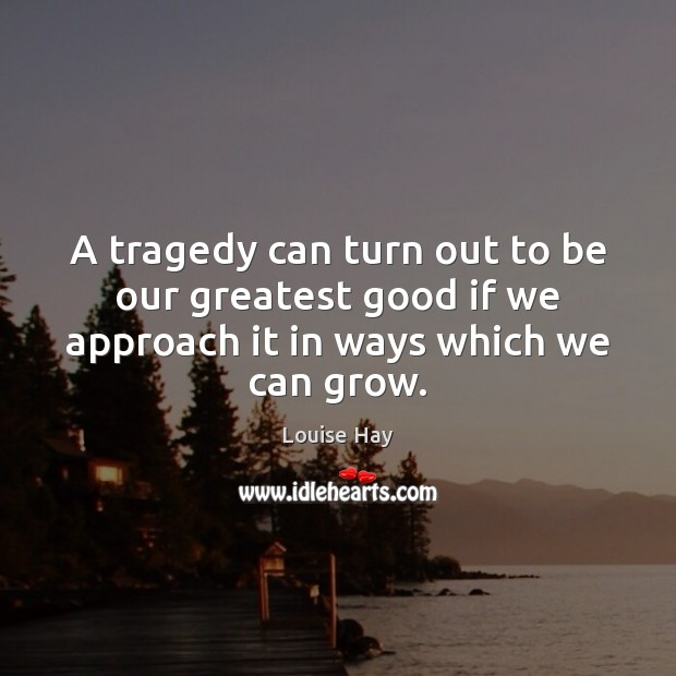 A tragedy can turn out to be our greatest good if we Louise Hay Picture Quote