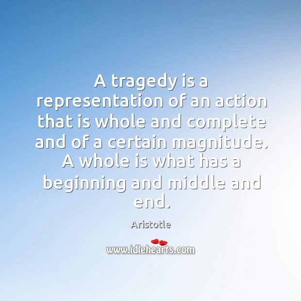 A tragedy is a representation of an action that is whole and complete and of a certain magnitude. Image