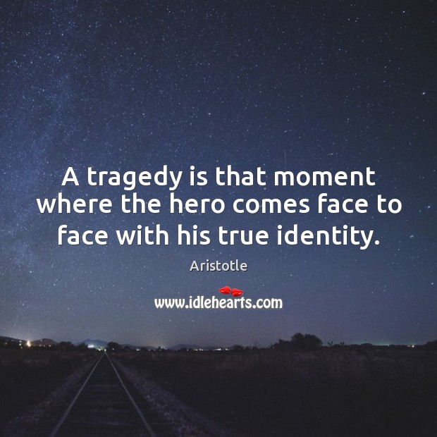A tragedy is that moment where the hero comes face to face with his true identity. Image