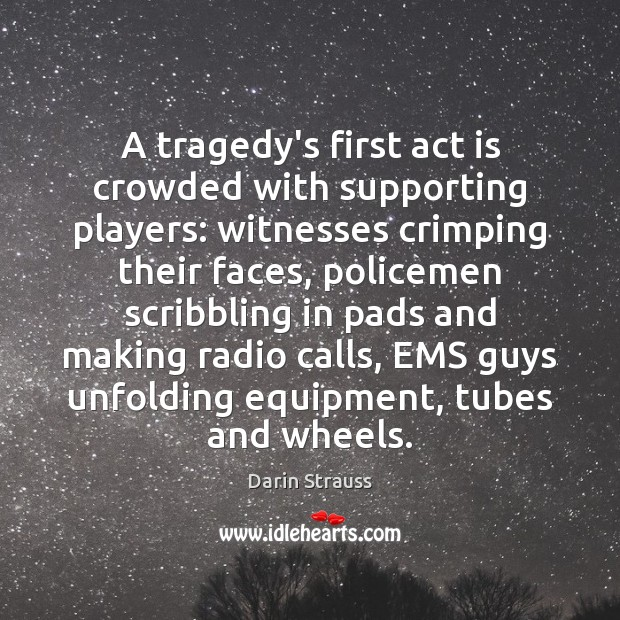 A tragedy's first act is crowded with supporting players: witnesses crimping their Darin Strauss Picture Quote
