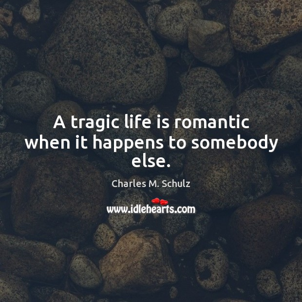 A tragic life is romantic when it happens to somebody else. Image