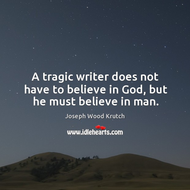 A tragic writer does not have to believe in God, but he must believe in man. Joseph Wood Krutch Picture Quote