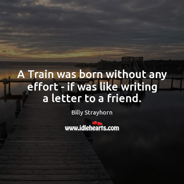 A Train was born without any effort – if was like writing a letter to a friend. Image
