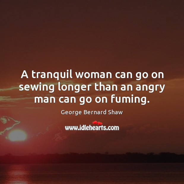 A tranquil woman can go on sewing longer than an angry man can go on fuming. Image