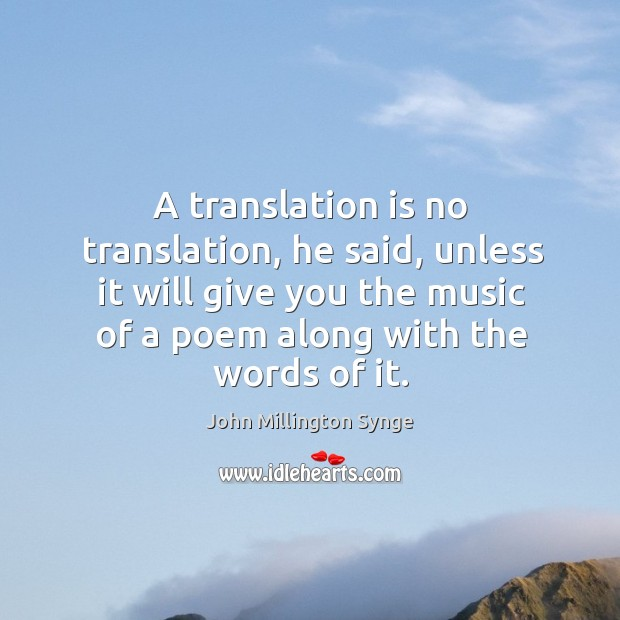 A translation is no translation, he said, unless it will give you the music of a poem along with the words of it. Image