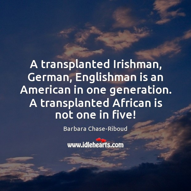 Image, A transplanted Irishman, German, Englishman is an American in one generation. A