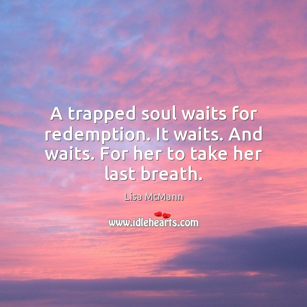 A trapped soul waits for redemption. It waits. And waits. For her to take her last breath. Lisa McMann Picture Quote