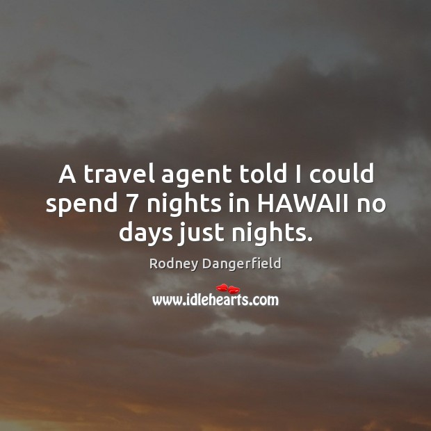 A travel agent told I could spend 7 nights in HAWAII no days just nights. Image